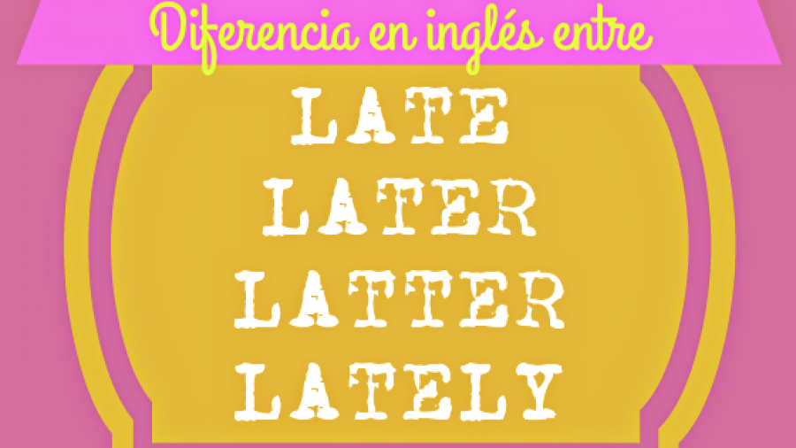 Diferencia en inglés entre LATE, LATER, LATTER y LATELY